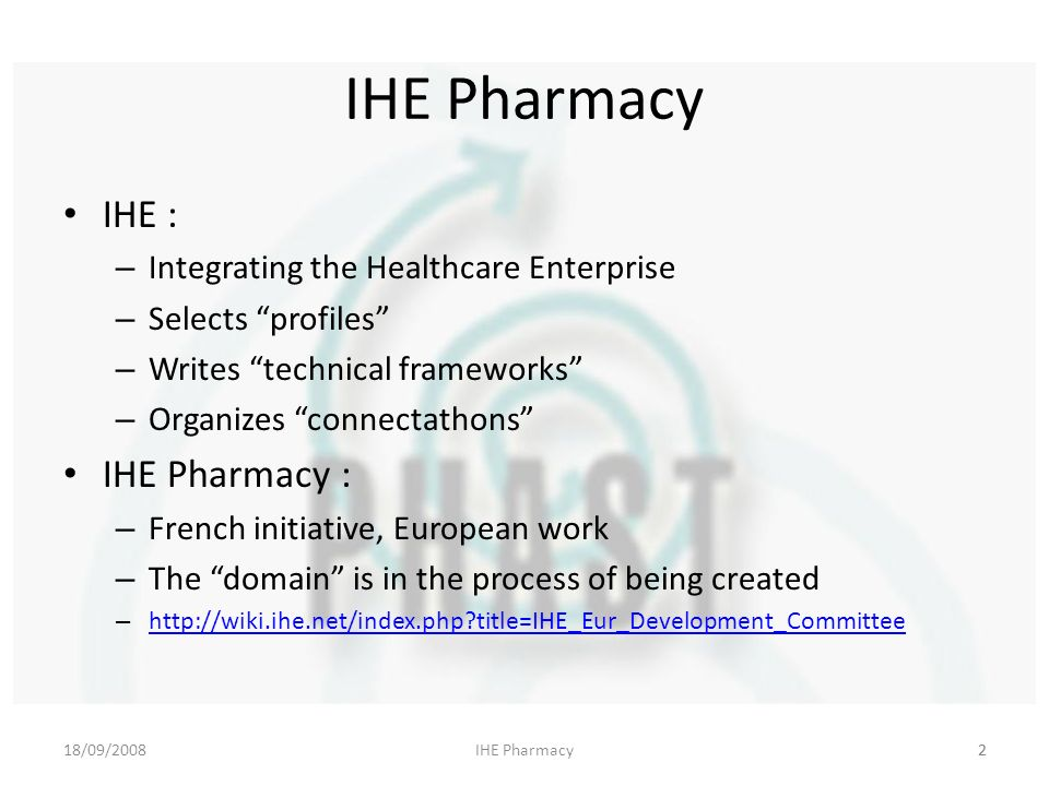 18/09/2008IHE Pharmacy2 IHE : – Integrating the Healthcare Enterprise – Selects profiles – Writes technical frameworks – Organizes connectathons IHE Pharmacy : – French initiative, European work – The domain is in the process of being created –   title=IHE_Eur_Development_Committee   title=IHE_Eur_Development_Committee 2