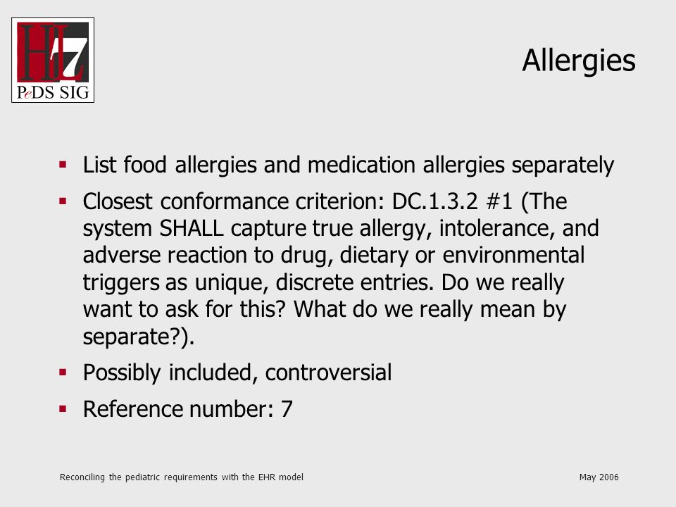 Reconciling the pediatric requirements with the EHR model May 2006 Allergies List food allergies and medication allergies separately Closest conformance criterion: DC.1.3.2 #1 (The system SHALL capture true allergy, intolerance, and adverse reaction to drug, dietary or environmental triggers as unique, discrete entries.