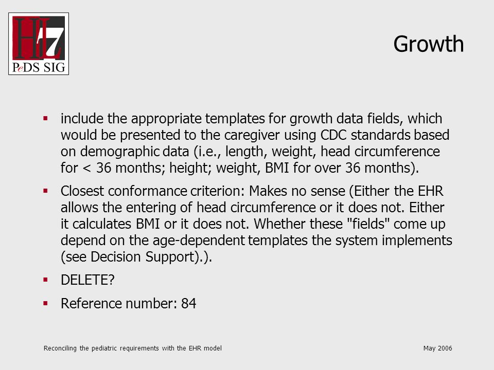 Reconciling the pediatric requirements with the EHR model May 2006 Growth include the appropriate templates for growth data fields, which would be presented to the caregiver using CDC standards based on demographic data (i.e., length, weight, head circumference for < 36 months; height; weight, BMI for over 36 months).