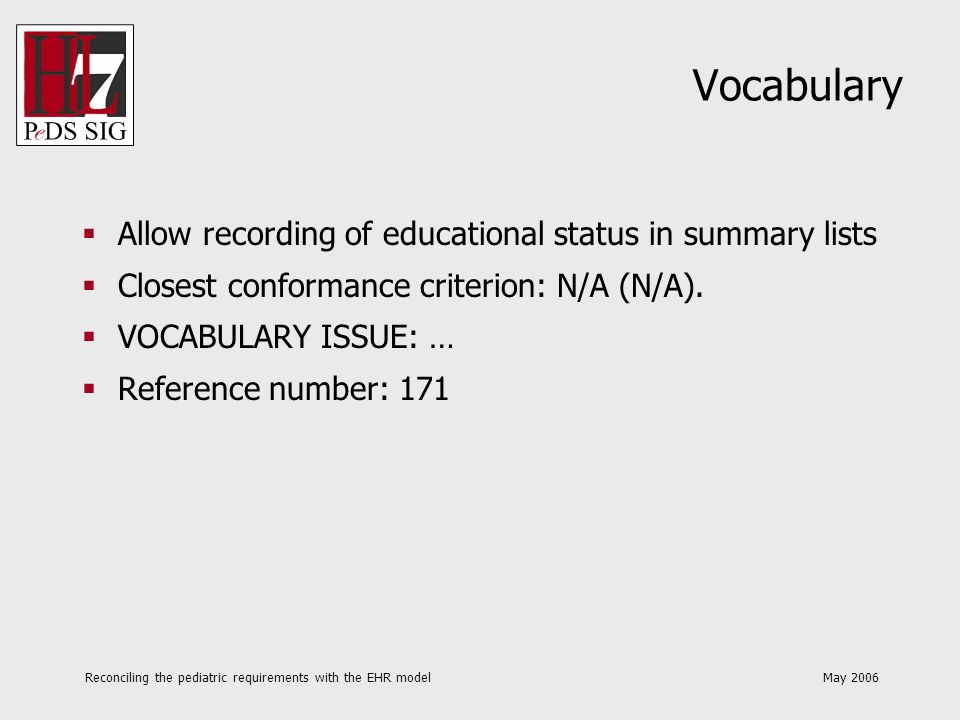 Reconciling the pediatric requirements with the EHR model May 2006 Vocabulary Allow recording of educational status in summary lists Closest conformance criterion: N/A (N/A).