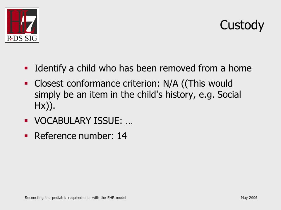 Reconciling the pediatric requirements with the EHR model May 2006 Custody Indicate when a child is in foster care Closest conformance criterion: N/A ((This would simply be an item in the child s history, e.g.