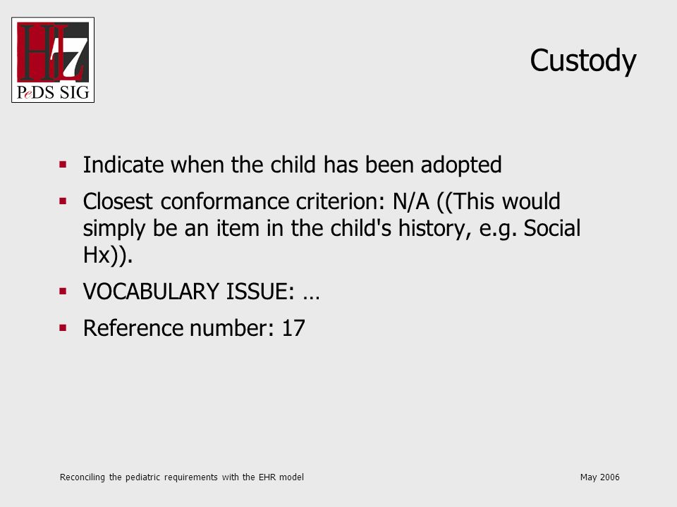 Reconciling the pediatric requirements with the EHR model May 2006 Custody Indicate when the child has been adopted Closest conformance criterion: N/A ((This would simply be an item in the child s history, e.g.