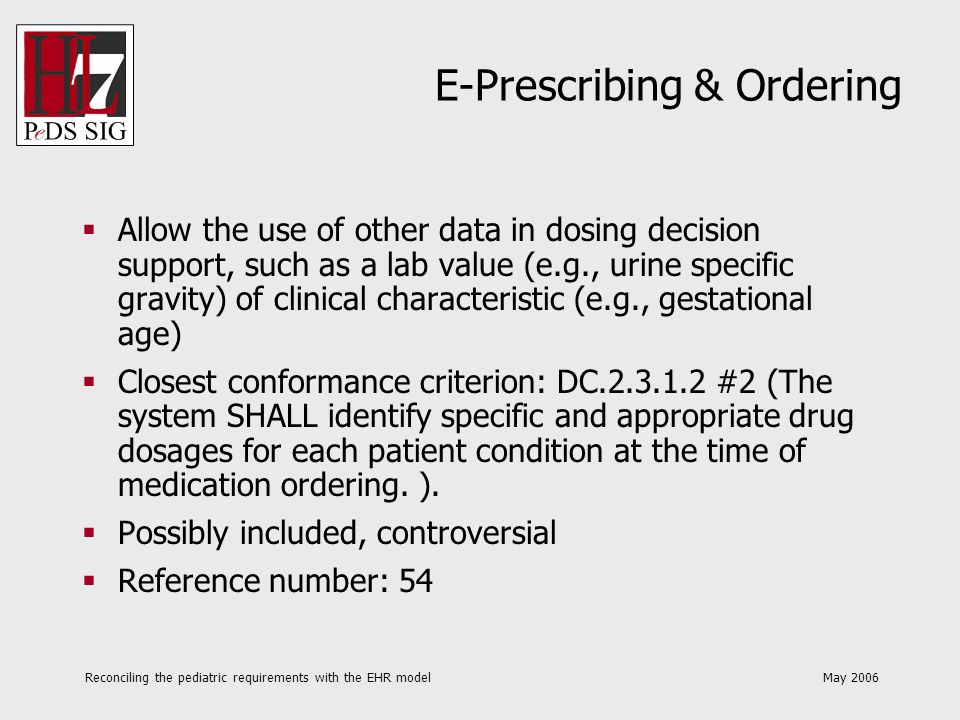 Reconciling the pediatric requirements with the EHR model May 2006 E-Prescribing & Ordering Allow the use of other data in dosing decision support, such as a lab value (e.g., urine specific gravity) of clinical characteristic (e.g., gestational age) Closest conformance criterion: DC.2.3.1.2 #2 (The system SHALL identify specific and appropriate drug dosages for each patient condition at the time of medication ordering.
