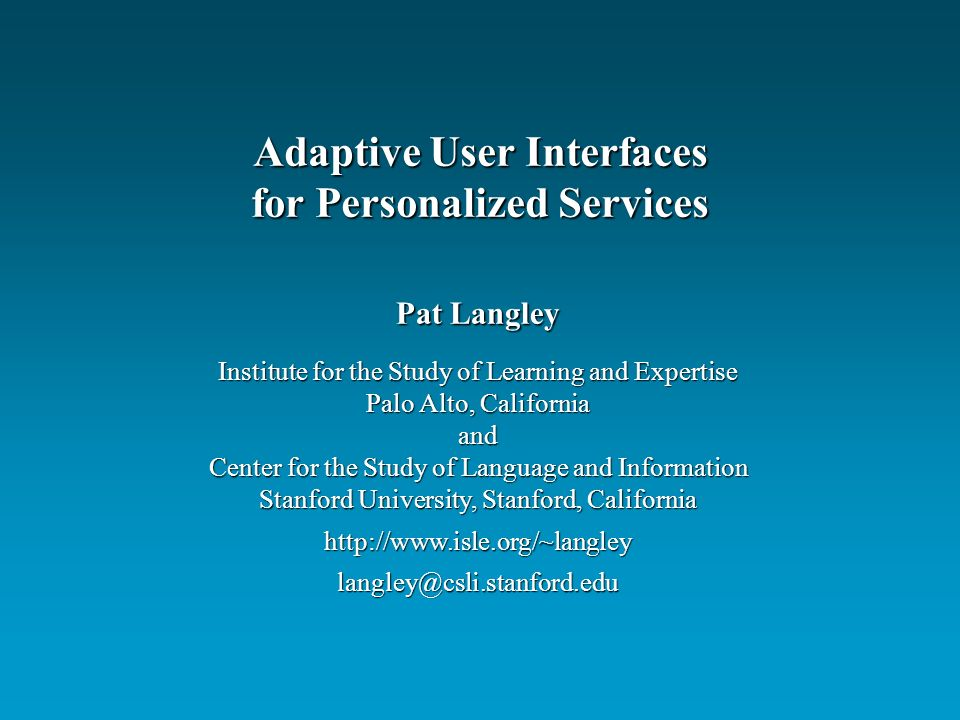 Pat Langley Institute for the Study of Learning and Expertise Palo Alto, California and Center for the Study of Language and Information Stanford University, Stanford, California http://www.isle.org/~langleylangley@csli.stanford.edu Adaptive User Interfaces for Personalized Services