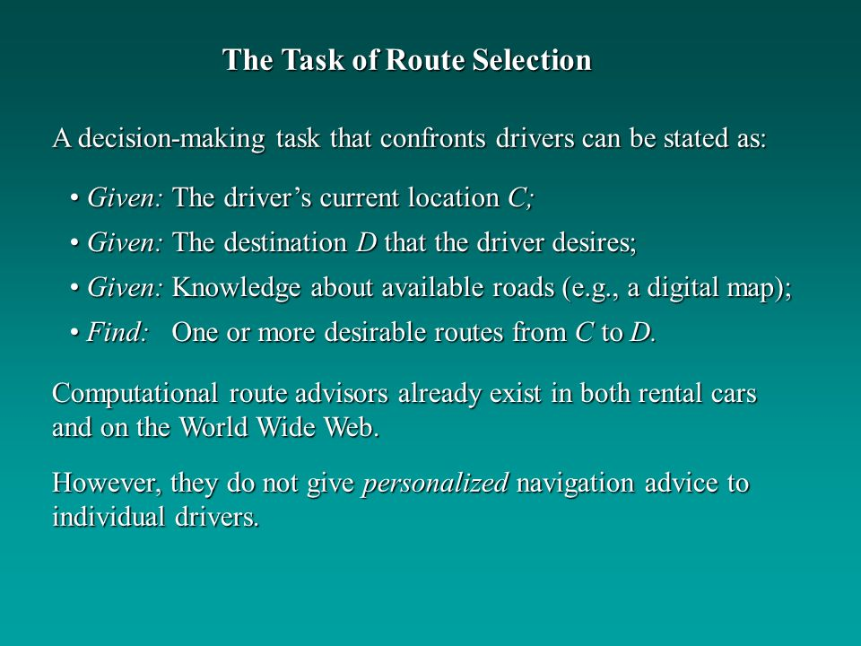 Computational route advisors already exist in both rental cars and on the World Wide Web. A decision-making task that confronts drivers can be stated