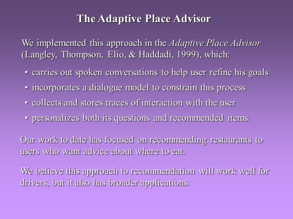 We implemented this approach in the Adaptive Place Advisor (Langley, Thompson, Elio, & Haddadi, 1999), which: carries out spoken conversations to help user refine his goalscarries out spoken conversations to help user refine his goals incorporates a dialogue model to constrain this processincorporates a dialogue model to constrain this process collects and stores traces of interaction with the usercollects and stores traces of interaction with the user personalizes both its questions and recommended itemspersonalizes both its questions and recommended items Our work to date has focused on recommending restaurants to users who want advice about where to eat.