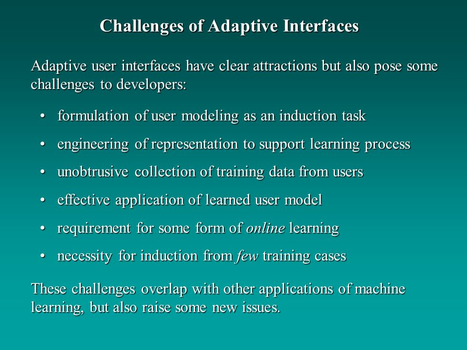 Challenges of Adaptive Interfaces Adaptive user interfaces have clear attractions but also pose some challenges to developers: These challenges overlap with other applications of machine learning, but also raise some new issues.
