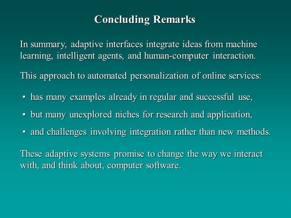 Concluding Remarks In summary, adaptive interfaces integrate ideas from machine learning, intelligent agents, and human-computer interaction.