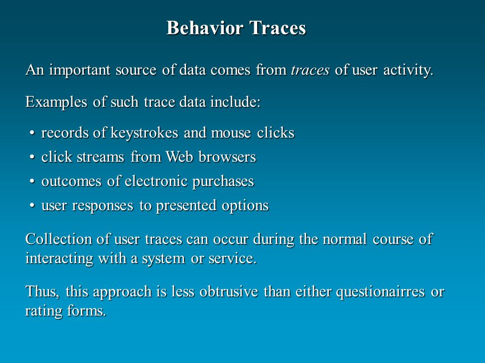 records of keystrokes and mouse clicksrecords of keystrokes and mouse clicks click streams from Web browsersclick streams from Web browsers outcomes of electronic purchasesoutcomes of electronic purchases user responses to presented optionsuser responses to presented options Behavior Traces An important source of data comes from traces of user activity.