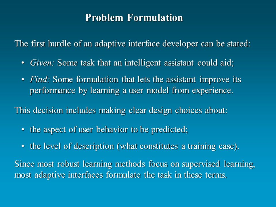 Problem Formulation The first hurdle of an adaptive interface developer can be stated: Given: Some task that an intelligent assistant could aid;Given:
