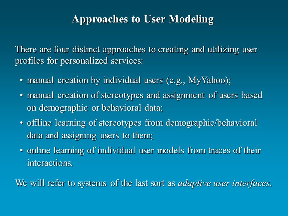 manual creation by individual users (e.g., MyYahoo);manual creation by individual users (e.g., MyYahoo); manual creation of stereotypes and assignment of users based on demographic or behavioral data;manual creation of stereotypes and assignment of users based on demographic or behavioral data; offline learning of stereotypes from demographic/behavioral data and assigning users to them;offline learning of stereotypes from demographic/behavioral data and assigning users to them; online learning of individual user models from traces of their interactions.online learning of individual user models from traces of their interactions.