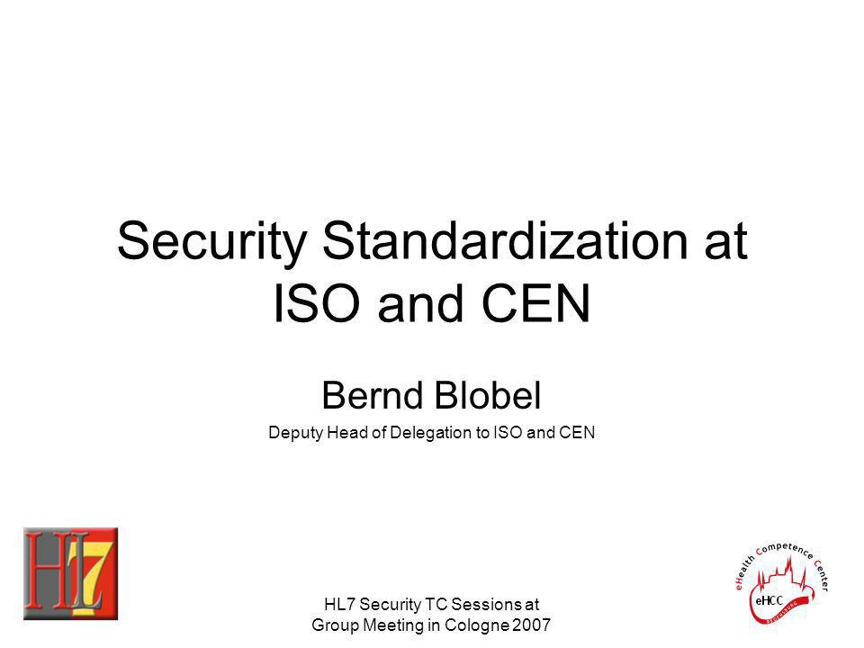 HL7 Security TC Sessions at Group Meeting in Cologne 2007 Security Standardization at ISO and CEN Bernd Blobel Deputy Head of Delegation to ISO and CE