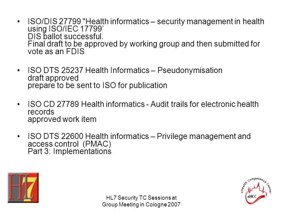 HL7 Security TC Sessions at Group Meeting in Cologne 2007 ISO/DIS Health informatics – security management in health using ISO/IEC DIS ballot successful.