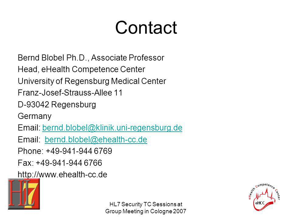 HL7 Security TC Sessions at Group Meeting in Cologne 2007 Contact Bernd Blobel Ph.D., Associate Professor Head, eHealth Competence Center University of Regensburg Medical Center Franz-Josef-Strauss-Allee 11 D Regensburg Germany     Phone: Fax: