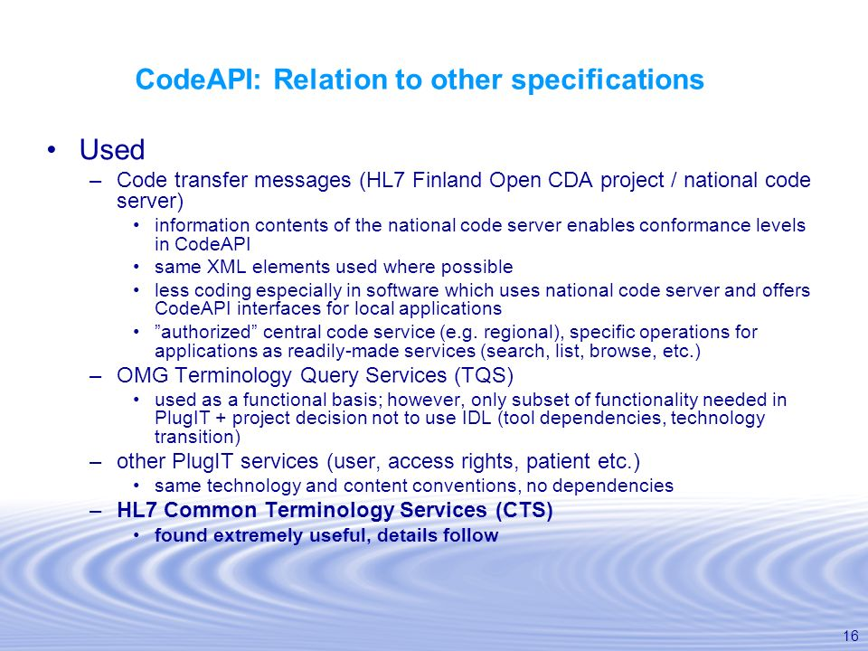16 CodeAPI: Relation to other specifications Used –Code transfer messages (HL7 Finland Open CDA project / national code server) information contents o
