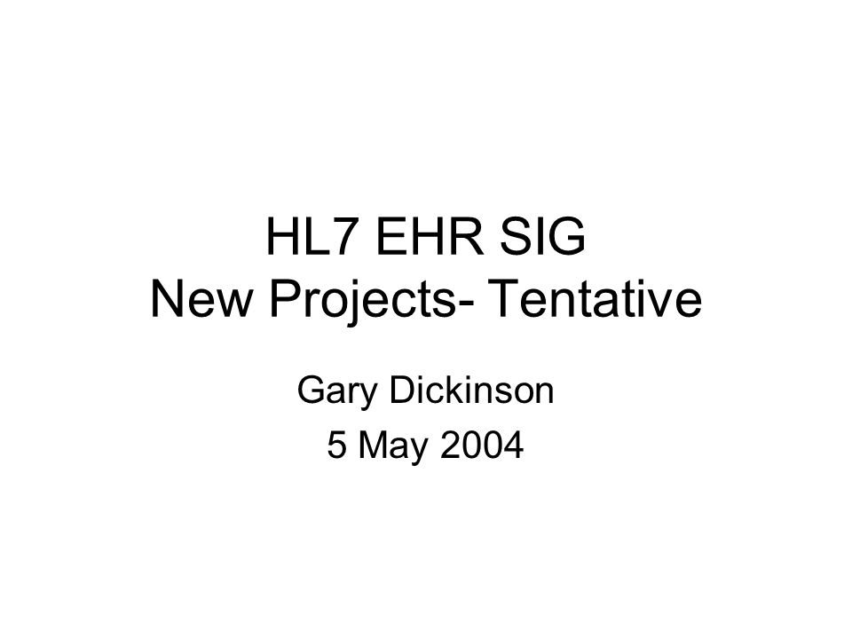 HL7 EHR SIG New Projects- Tentative Gary Dickinson 5 May 2004