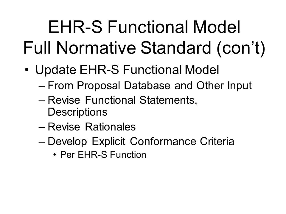 EHR-S Functional Model Full Normative Standard (cont) Update EHR-S Functional Model –From Proposal Database and Other Input –Revise Functional Stateme