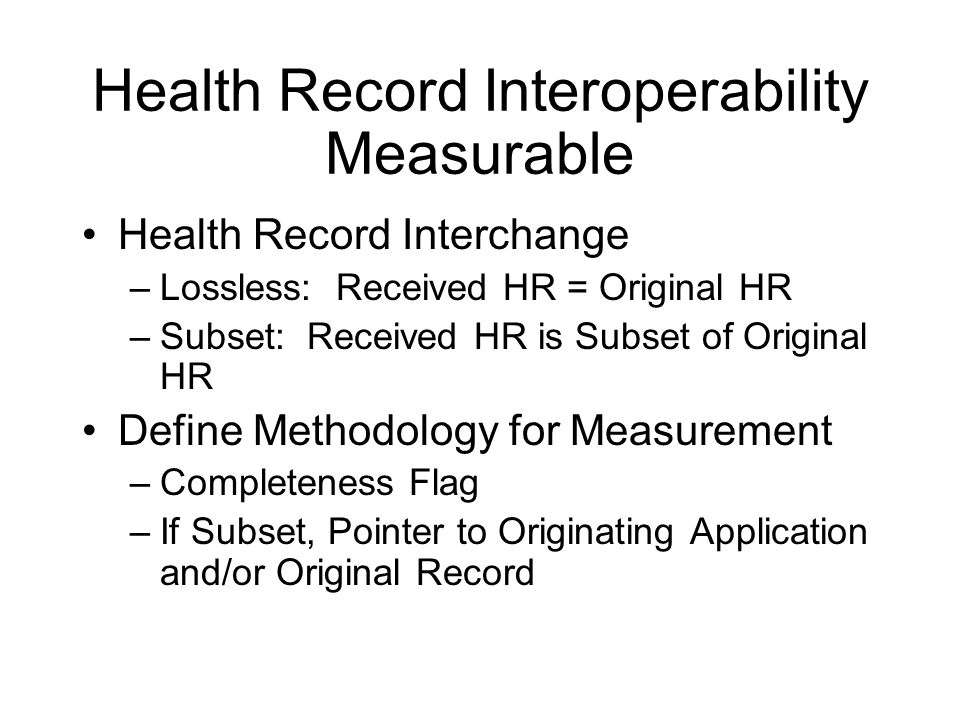 Health Record Interoperability Measurable Health Record Interchange –Lossless: Received HR = Original HR –Subset: Received HR is Subset of Original HR