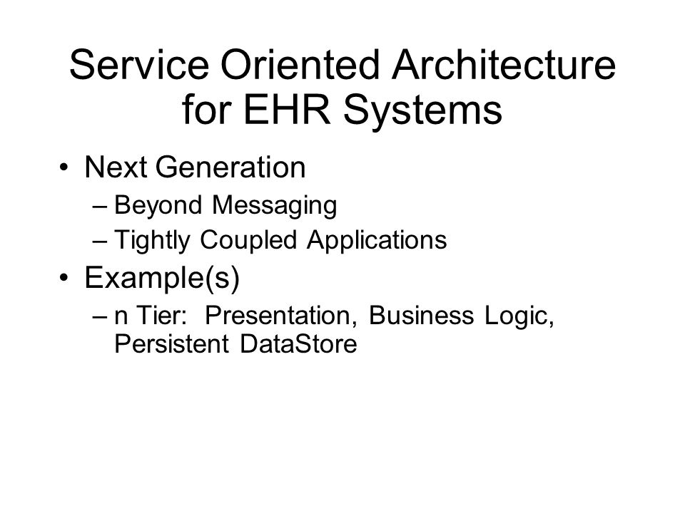 Service Oriented Architecture for EHR Systems Next Generation –Beyond Messaging –Tightly Coupled Applications Example(s) –n Tier: Presentation, Busine