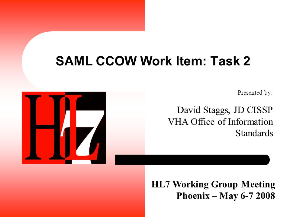 SAML CCOW Work Item: Task 2 HL7 Working Group Meeting Phoenix – May 6-7 2008 Presented by: David Staggs, JD CISSP VHA Office of Information Standards