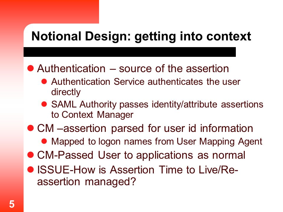 5 Notional Design: getting into context Authentication – source of the assertion Authentication Service authenticates the user directly SAML Authority passes identity/attribute assertions to Context Manager CM –assertion parsed for user id information Mapped to logon names from User Mapping Agent CM-Passed User to applications as normal ISSUE-How is Assertion Time to Live/Re- assertion managed?