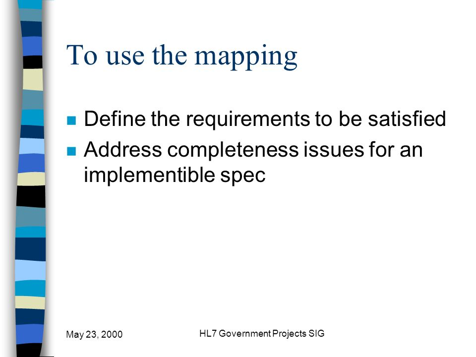 May 23, 2000 HL7 Government Projects SIG To use the mapping n Define the requirements to be satisfied n Address completeness issues for an implementib