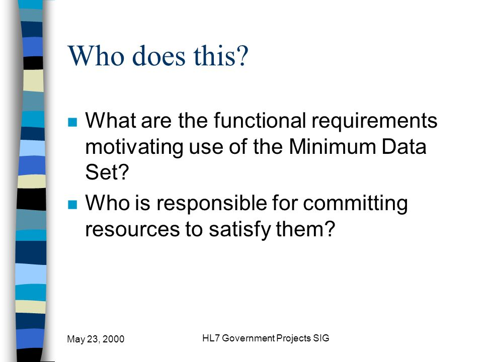 May 23, 2000 HL7 Government Projects SIG Who does this? n What are the functional requirements motivating use of the Minimum Data Set? n Who is respon