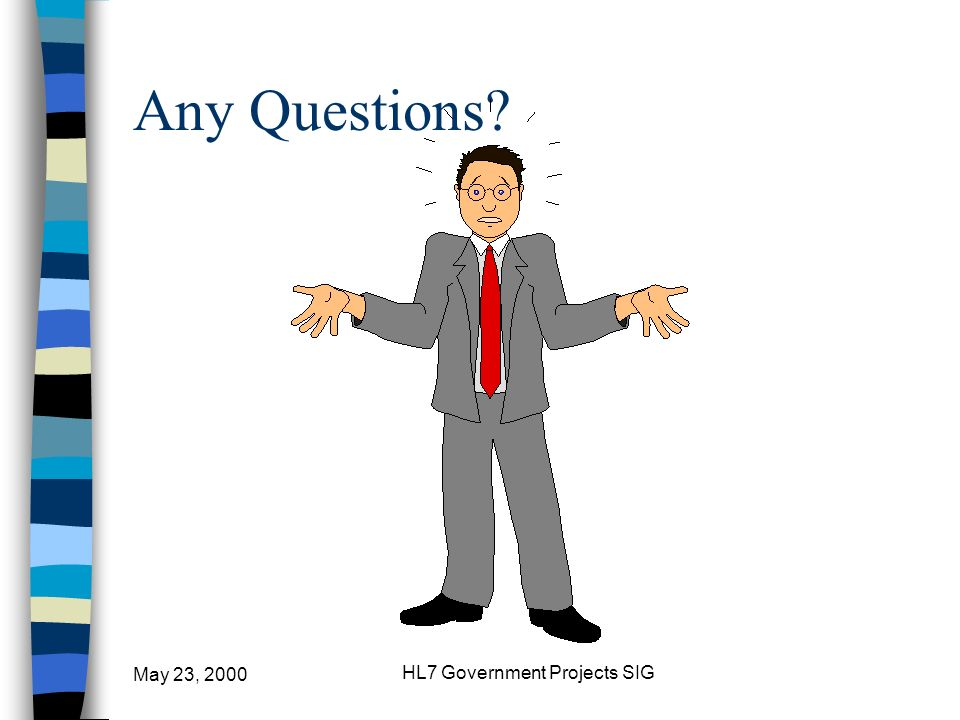 May 23, 2000 HL7 Government Projects SIG Any Questions?