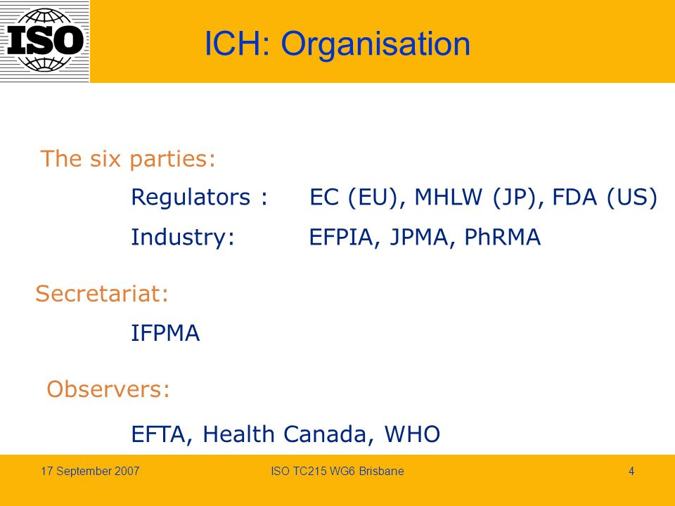 17 September 2007ISO TC215 WG6 Brisbane4 ICH: Organisation The six parties: Regulators : EC (EU), MHLW (JP), FDA (US) Industry: EFPIA, JPMA, PhRMA Secretariat: IFPMA Observers: EFTA, Health Canada, WHO