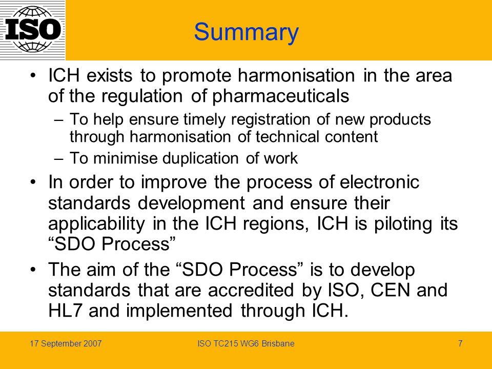17 September 2007ISO TC215 WG6 Brisbane7 Summary ICH exists to promote harmonisation in the area of the regulation of pharmaceuticals –To help ensure timely registration of new products through harmonisation of technical content –To minimise duplication of work In order to improve the process of electronic standards development and ensure their applicability in the ICH regions, ICH is piloting its SDO Process The aim of the SDO Process is to develop standards that are accredited by ISO, CEN and HL7 and implemented through ICH.