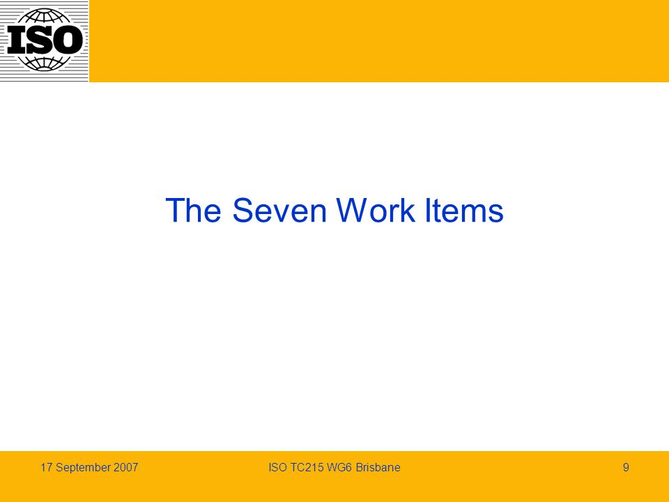 17 September 2007ISO TC215 WG6 Brisbane9 The Seven Work Items