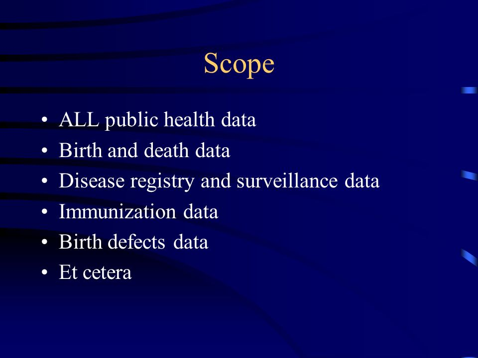 Scope ALL public health data Birth and death data Disease registry and surveillance data Immunization data Birth defects data Et cetera