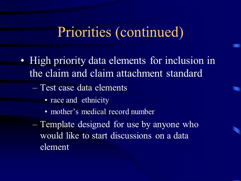 Priorities (continued) High priority data elements for inclusion in the claim and claim attachment standard –Test case data elements race and ethnicity mothers medical record number –Template designed for use by anyone who would like to start discussions on a data element