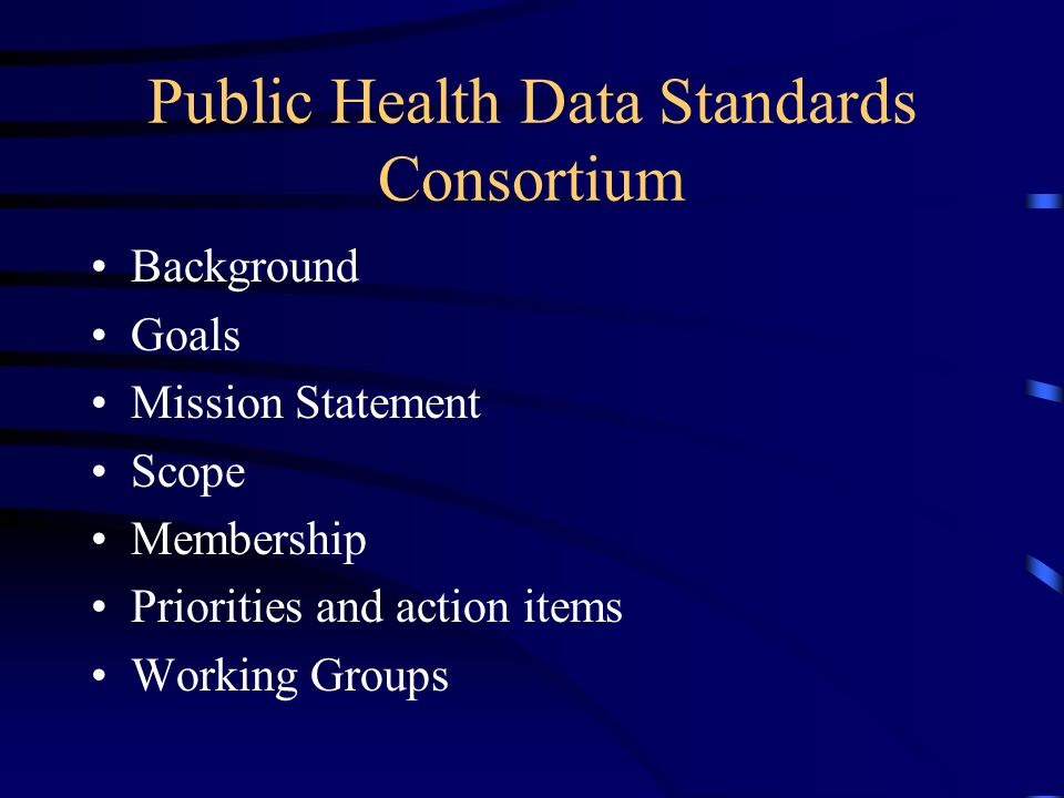 Public Health Data Standards Consortium Background Goals Mission Statement Scope Membership Priorities and action items Working Groups