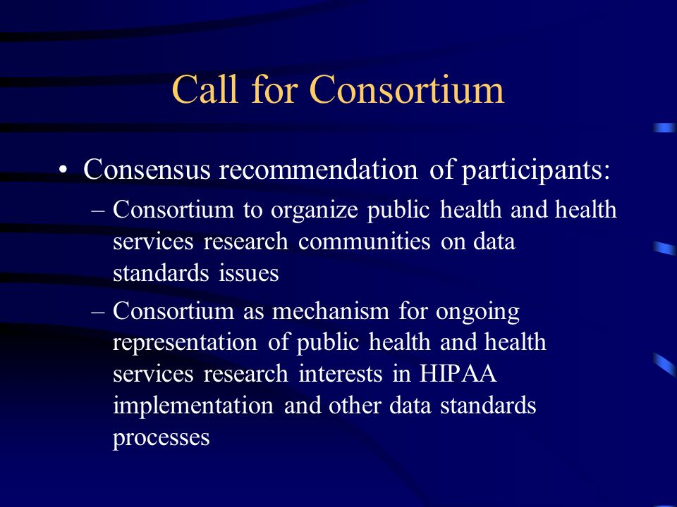 Call for Consortium Consensus recommendation of participants: –Consortium to organize public health and health services research communities on data standards issues –Consortium as mechanism for ongoing representation of public health and health services research interests in HIPAA implementation and other data standards processes
