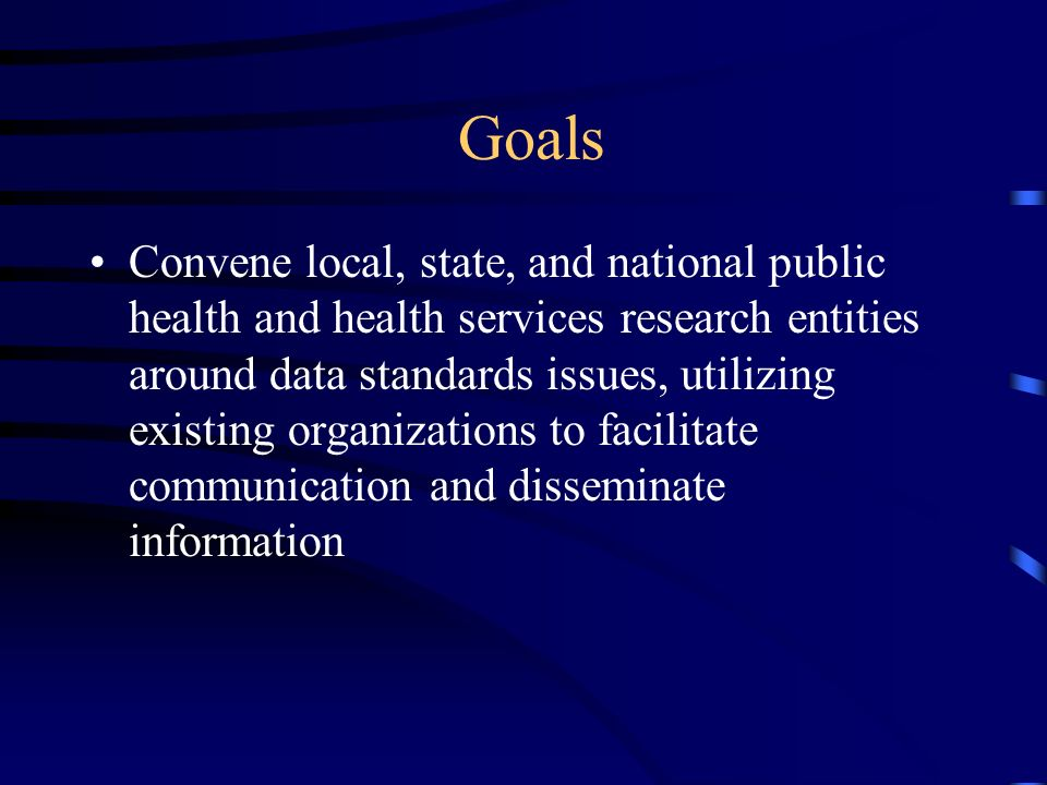 Goals Convene local, state, and national public health and health services research entities around data standards issues, utilizing existing organizations to facilitate communication and disseminate information