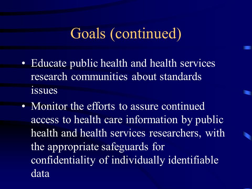 Goals (continued) Educate public health and health services research communities about standards issues Monitor the efforts to assure continued access to health care information by public health and health services researchers, with the appropriate safeguards for confidentiality of individually identifiable data