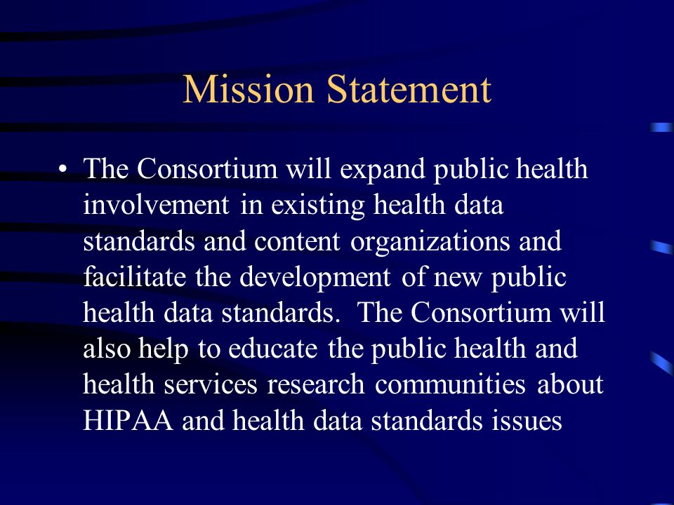 Mission Statement The Consortium will expand public health involvement in existing health data standards and content organizations and facilitate the development of new public health data standards.