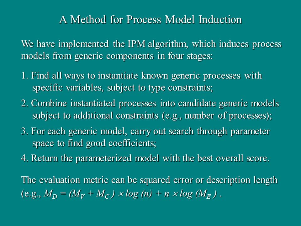 A Method for Process Model Induction 1. Find all ways to instantiate known generic processes with specific variables, subject to type constraints; 2.