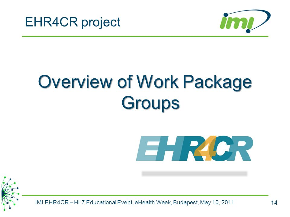 14 IMI EHR4CR – HL7 Educational Event, eHealth Week, Budapest, May 10, 2011 14 Overview of Work Package Groups EHR4CR project