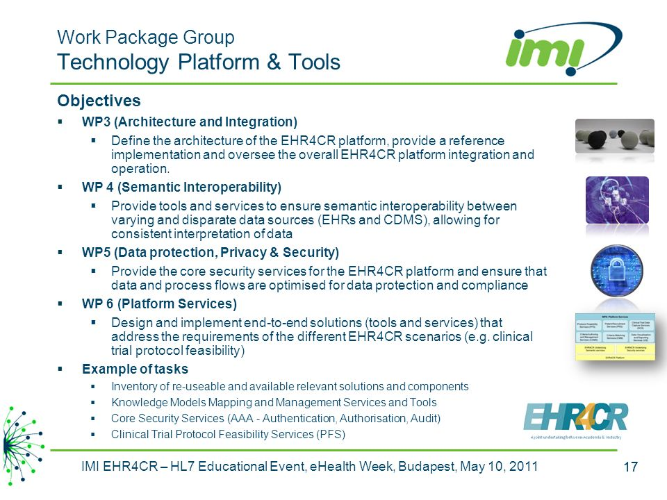 17 IMI EHR4CR – HL7 Educational Event, eHealth Week, Budapest, May 10, 2011 17 Work Package Group Technology Platform & Tools Objectives WP3 (Architecture and Integration) Define the architecture of the EHR4CR platform, provide a reference implementation and oversee the overall EHR4CR platform integration and operation.