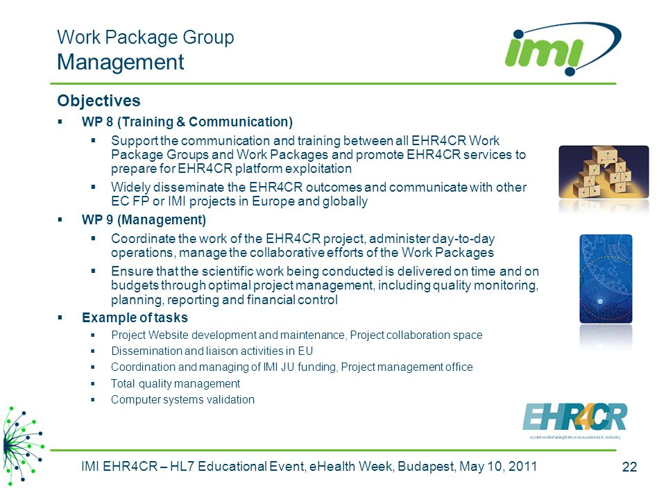 22 IMI EHR4CR – HL7 Educational Event, eHealth Week, Budapest, May 10, 2011 22 Work Package Group Management Objectives WP 8 (Training & Communication) Support the communication and training between all EHR4CR Work Package Groups and Work Packages and promote EHR4CR services to prepare for EHR4CR platform exploitation Widely disseminate the EHR4CR outcomes and communicate with other EC FP or IMI projects in Europe and globally WP 9 (Management) Coordinate the work of the EHR4CR project, administer day-to-day operations, manage the collaborative efforts of the Work Packages Ensure that the scientific work being conducted is delivered on time and on budgets through optimal project management, including quality monitoring, planning, reporting and financial control Example of tasks Project Website development and maintenance, Project collaboration space Dissemination and liaison activities in EU Coordination and managing of IMI JU funding, Project management office Total quality management Computer systems validation
