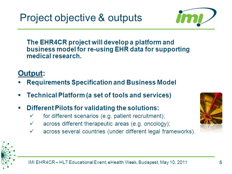 5 IMI EHR4CR – HL7 Educational Event, eHealth Week, Budapest, May 10, 2011 5 Project objective & outputs The EHR4CR project will develop a platform and business model for re-using EHR data for supporting medical research.
