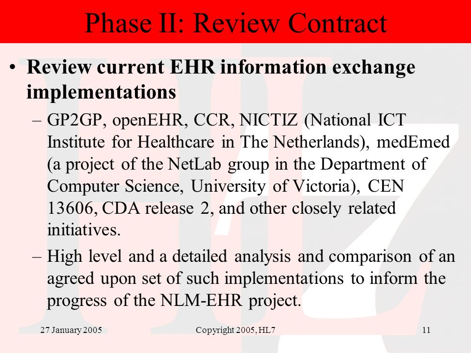 27 January 2005Copyright 2005, HL711 Phase II: Review Contract Review current EHR information exchange implementations –GP2GP, openEHR, CCR, NICTIZ (N