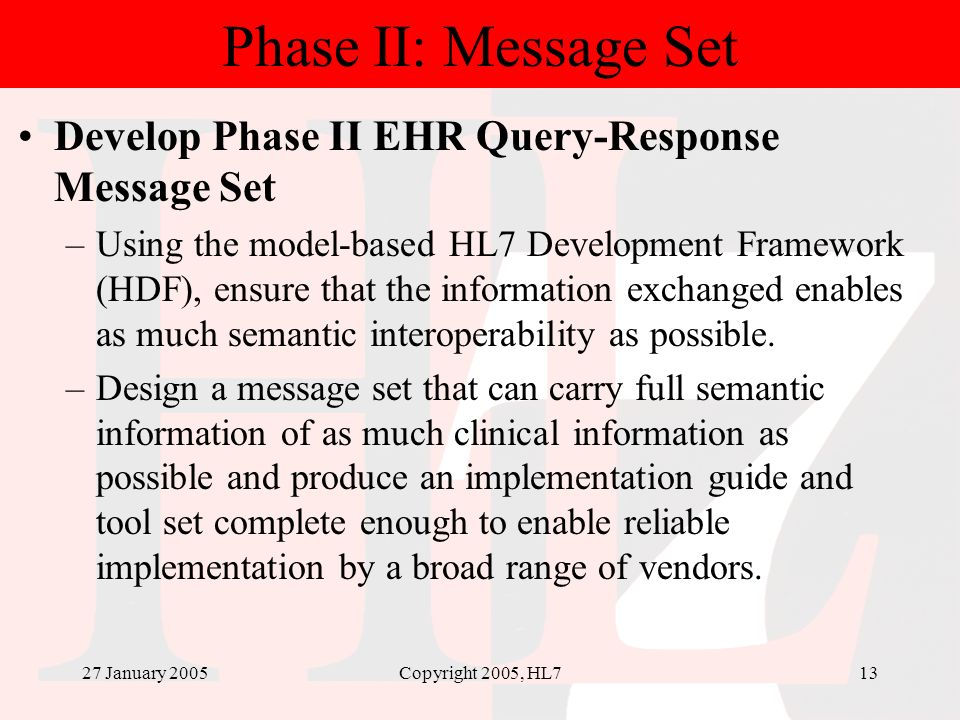 27 January 2005Copyright 2005, HL713 Phase II: Message Set Develop Phase II EHR Query-Response Message Set –Using the model-based HL7 Development Fram