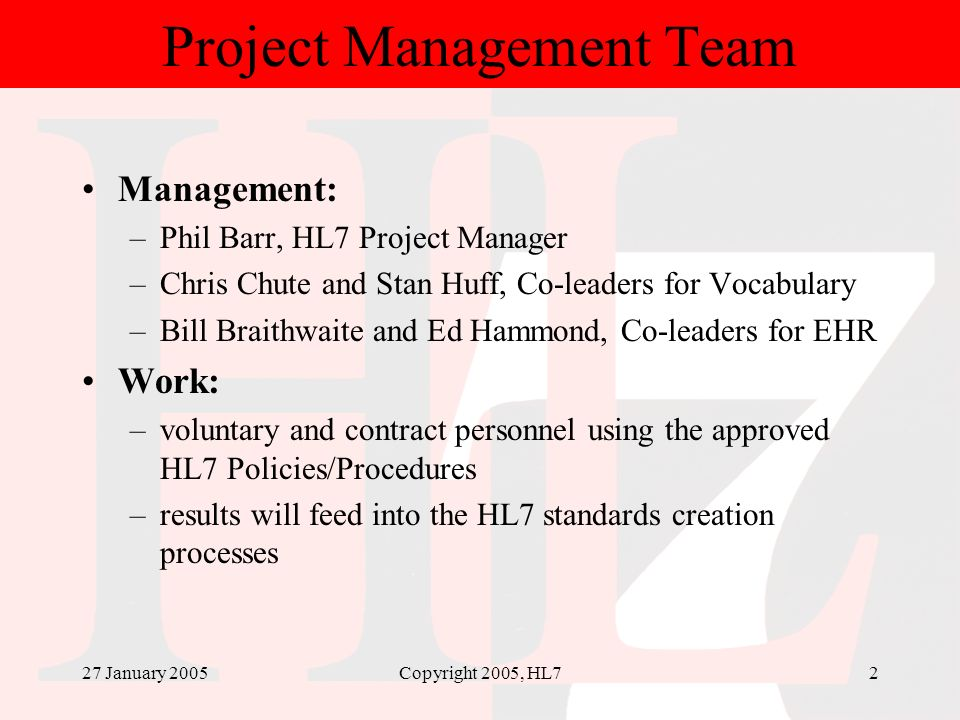 27 January 2005Copyright 2005, HL72 Project Management Team Management: –Phil Barr, HL7 Project Manager –Chris Chute and Stan Huff, Co-leaders for Voc