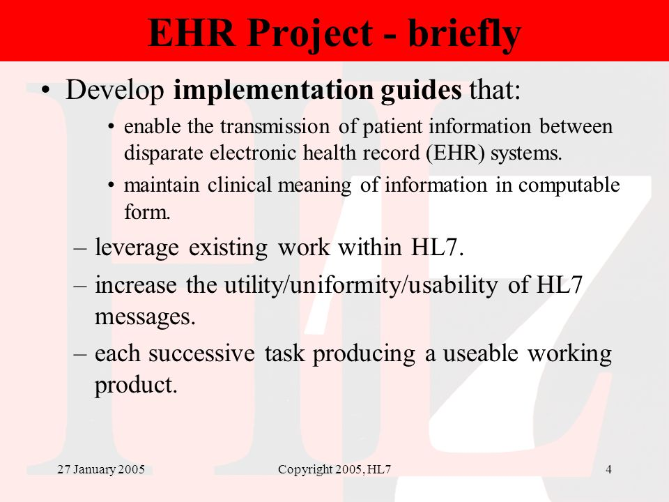 27 January 2005Copyright 2005, HL74 EHR Project - briefly Develop implementation guides that: enable the transmission of patient information between d