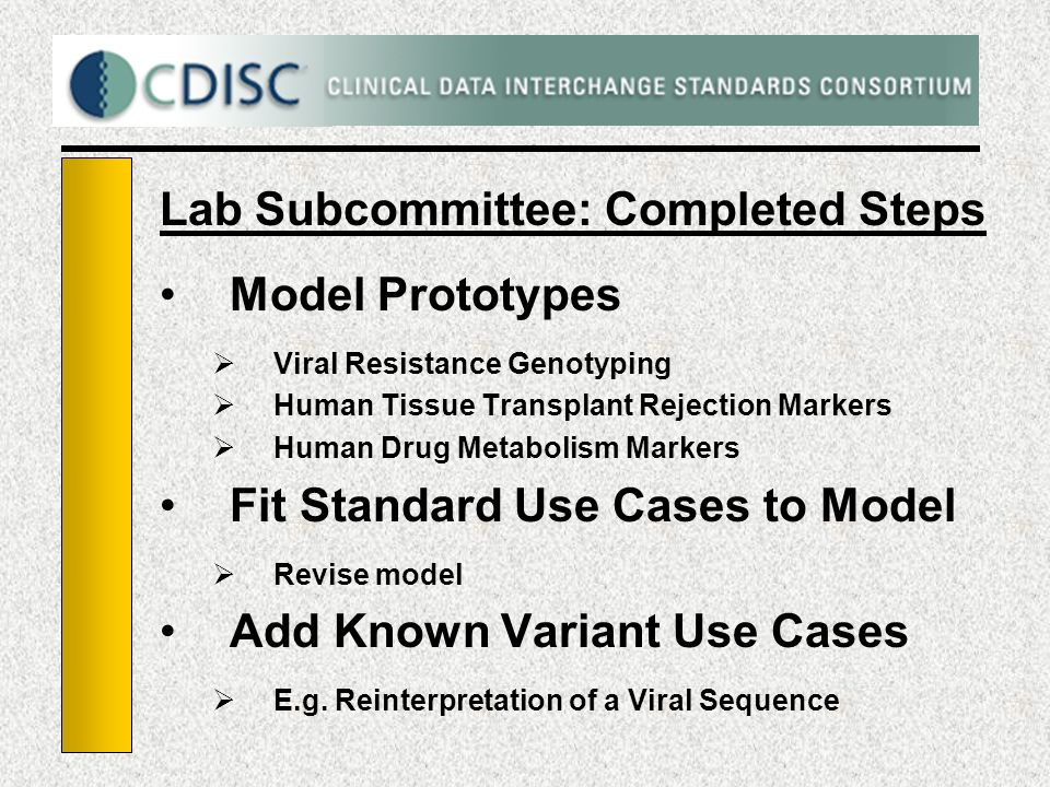 Lab Subcommittee: Completed Steps Model Prototypes Viral Resistance Genotyping Human Tissue Transplant Rejection Markers Human Drug Metabolism Markers Fit Standard Use Cases to Model Revise model Add Known Variant Use Cases E.g.