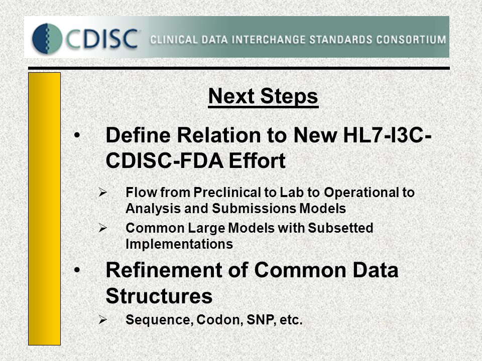 Next Steps Define Relation to New HL7-I3C- CDISC-FDA Effort Flow from Preclinical to Lab to Operational to Analysis and Submissions Models Common Large Models with Subsetted Implementations Refinement of Common Data Structures Sequence, Codon, SNP, etc.