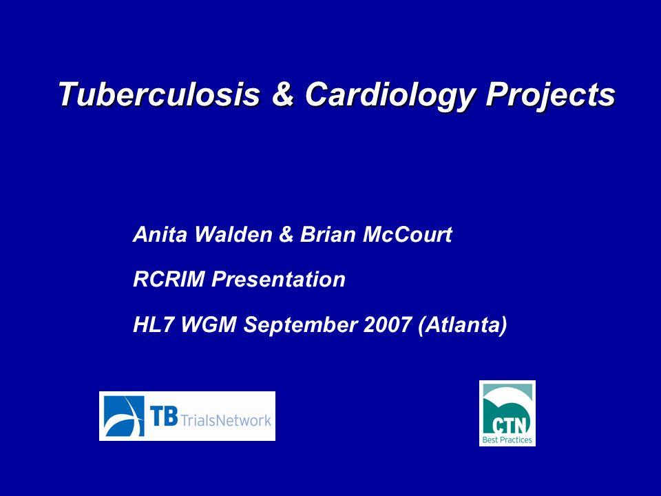 Tuberculosis & Cardiology Projects Anita Walden & Brian McCourt RCRIM Presentation HL7 WGM September 2007 (Atlanta)